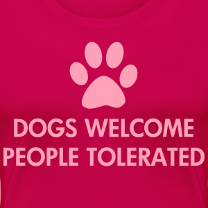 Dogs Welcome People Tolerated - Women's Premium T-Shirt