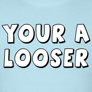 Your A Looser T-Shirts - Men's T-Shirt