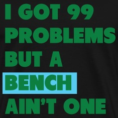 I Got 99 ProblemsBut a Bench A'int One