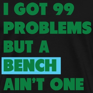 I Got 99 ProblemsBut a Bench A'int One - Men's Premium T-Shirt