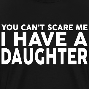 YOU CANT SCARE ME I HAVE A DAUGHTER T-Shirts - Men's Premium T-Shirt