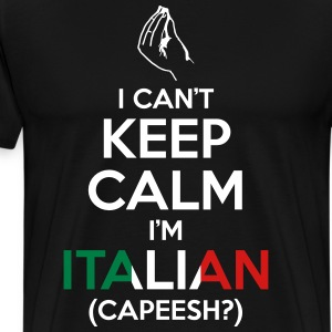 I Can't Keep Calm I'm Italian (Capeesh?) T-Shirts - Men's Premium T-Shirt