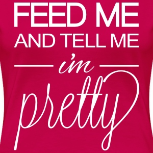 Feed Me and Tell Me I'm Pretty Women's T-Shirts - Women's Premium T-Shirt