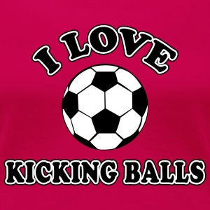Soccer I Love Kicking Balls - Women's Premium T-Shirt