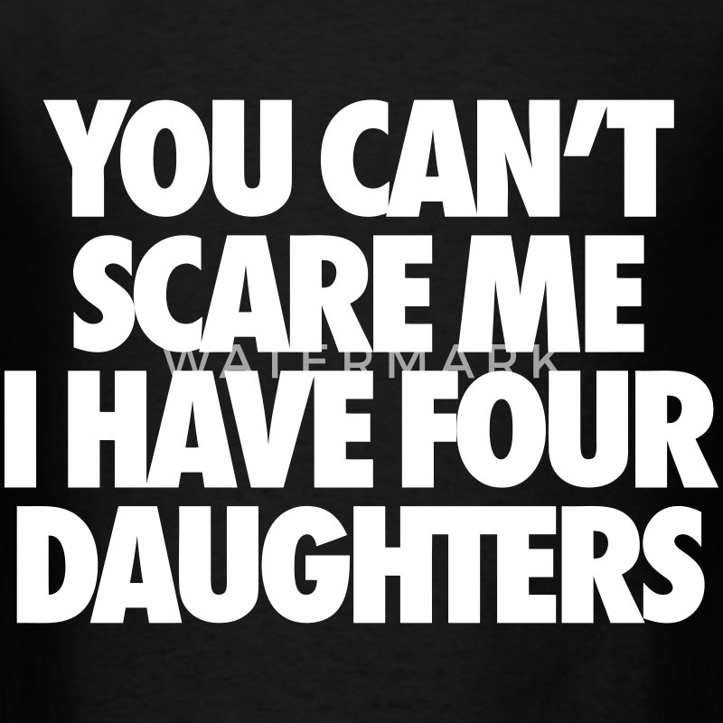 You Can't Scare Me I Have Four Daughters T-Shirts - Men's T-Shirt