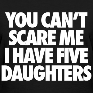You Can't Scare Me I Have Five Daughters Women's T-Shirts - Women's T-Shirt