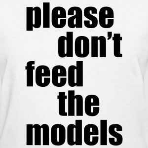 Please don't feed the models Women's T-Shirts - Women's T-Shirt