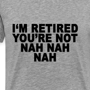 im_retired_youre_not - Men's Premium T-Shirt