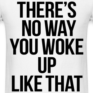 There's No You You Woke Up Like That T-Shirts - Men's T-Shirt
