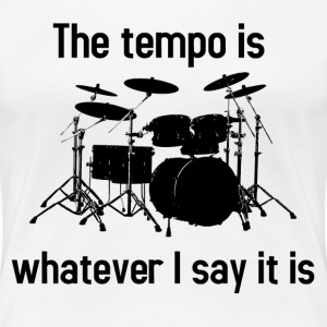 The tempo is whatever I say it is - Women's Premium T-Shirt