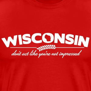 WISCONSIN DON'T ACT LIKE YOU'RE NOT IMPRESSED T-Shirts - Men's Premium T-Shirt