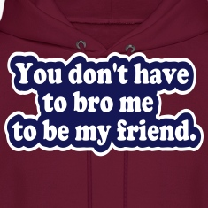You Don't Have to Bro Me Hoodies