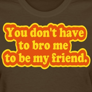 You Don't Have to Bro Me Women's T-Shirts - Women's T-Shirt