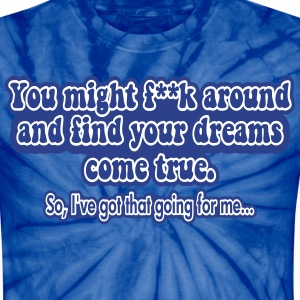 Fuck Around and Find Your Dreams Come True T-Shirts - Unisex Tie Dye T-Shirt