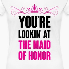 YOU ARE LOOKING AT THE MAID OF HONOR Women's T-Shirts
