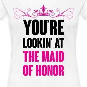 YOU ARE LOOKING AT THE MAID OF HONOR Women's T-Shirts - Women's Premium T-Shirt