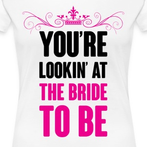 YOU ARE LOOKING AT THE BRIDE TO BE Women's T-Shirts - Women's Premium T-Shirt