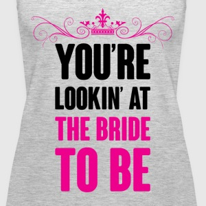YOU ARE LOOKING AT THE BRIDE TO BE Tanks - Women's Premium Tank Top