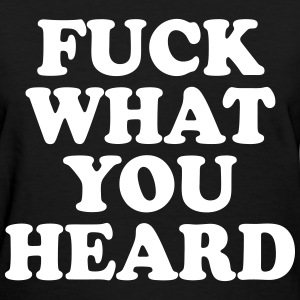 Fuck What You Heard Women's T-Shirts - Women's T-Shirt