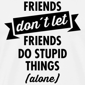 Friends Don´t Let Friends Do Stupid Things (Alone) T-Shirts - Men's Premium T-Shirt