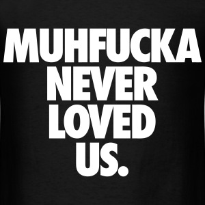 Muhfucka Never Love Us T-Shirts - Men's T-Shirt