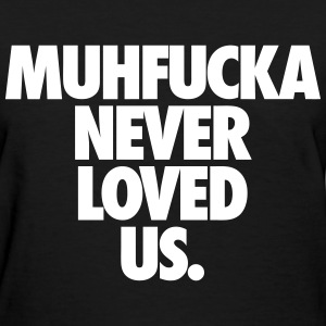 Muhfucka Never Love Us Women's T-Shirts - Women's T-Shirt