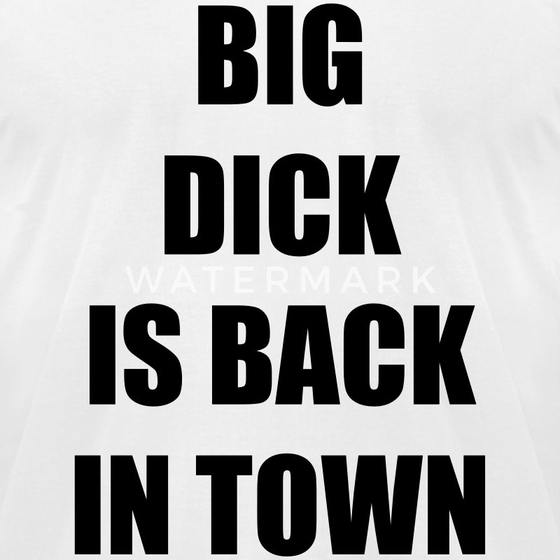Big dick is back in town T-Shirts - Men's T-Shirt by American Apparel