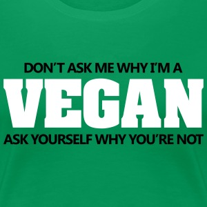 Don't ask me why I'm vegan. Why are you not? Women's T-Shirts - Women's Premium T-Shirt
