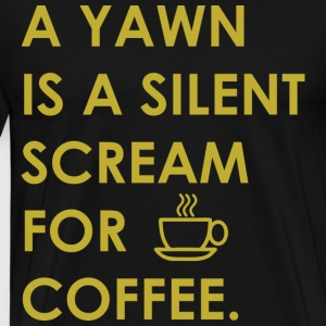 A Yawn Is a Silent Scream For Coffee - Men's Premium T-Shirt
