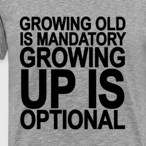 growing_old_is_mandatory_growing_up_is_o - Men's Premium T-Shirt