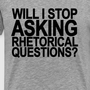 will_i_stop_asking_rhetorical_questions - Men's Premium T-Shirt
