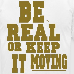 BE REAL OR KEEP IT MOVING T-Shirts - Men's T-Shirt by American Apparel