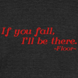 If you fall, I'll be there -floor- T-Shirts - Unisex Tri-Blend T-Shirt