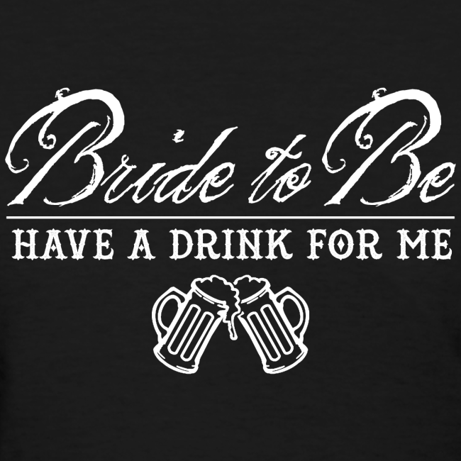 Bride To Be, Drink for Me Bachelorette Party Shirt