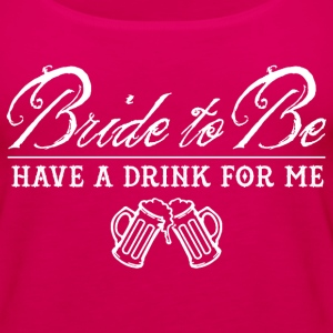 Bride To Be Have a Drink For Me - White Print Tanks - Women's Premium Tank Top