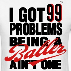 I GOT 99 PROBLEMS BEING A BALLER AIN'T ONE T-Shirts