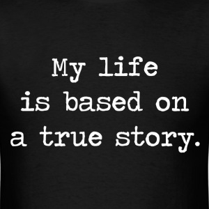 My Life Is Based on a True Story T-Shirts - Men's T-Shirt