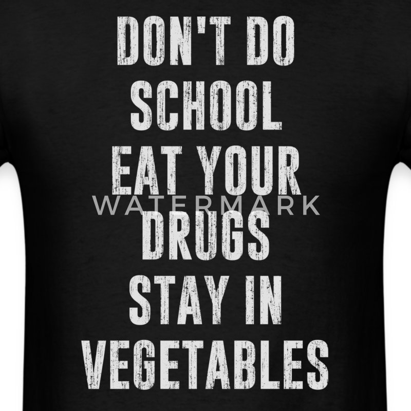Don't Do School Eat Your Drugs Stay In Vegetables T-Shirts - Men's T-Shirt