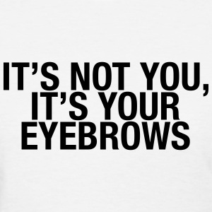 It's not you, it's your eyebrows Women's T-Shirts - Women's T-Shirt