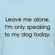 Leave Me Alone I'm Only Speaking To My Dog Today Women's T-Shirts