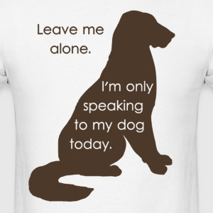 Leave Me Alone I'm Only Speaking To My Dog Today T-Shirts - Men's T-Shirt