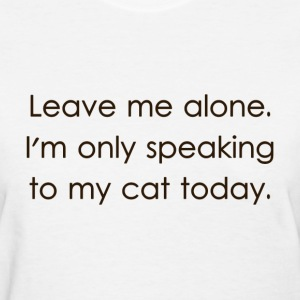 Leave Me Alone I'm Only Speaking To My Cat Today Women's T-Shirts - Women's T-Shirt