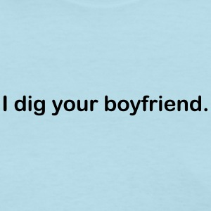 I dig your boyfriend lady tee. - Women's T-Shirt