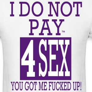 I DO NOT PAY FOR SEX YOU GOT ME FUCKED UP! T-Shirts - Men's T-Shirt