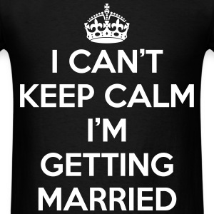 I Can't Keep Calm I'm Getting Married T-Shirts - Men's T-Shirt