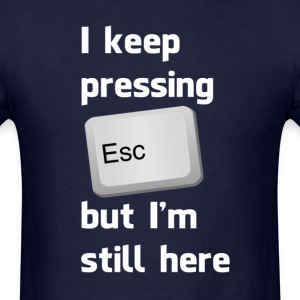 I Keep Pressing The Escape Key But I'm Still Here T-Shirts - Men's T-Shirt
