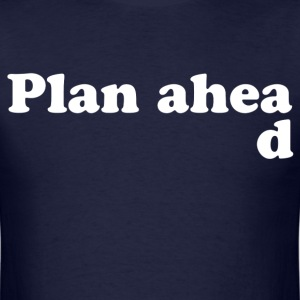 Always Plan Ahead T-Shirts - Men's T-Shirt