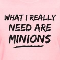 What I Really Need Are Minions Women's T-Shirts