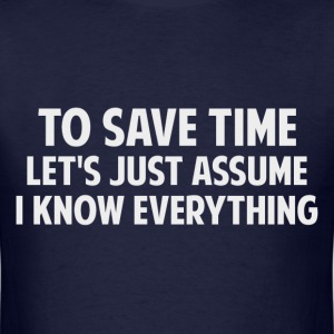 To Save Time Let's Just Assume I Know Everything T-Shirts - Men's T-Shirt