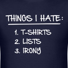 T-Shirt List of Ironic Things I Hate T-Shirts